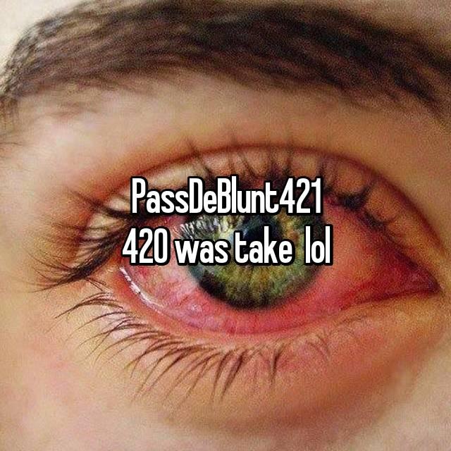 PassDeBlunt421 420 was take  lol