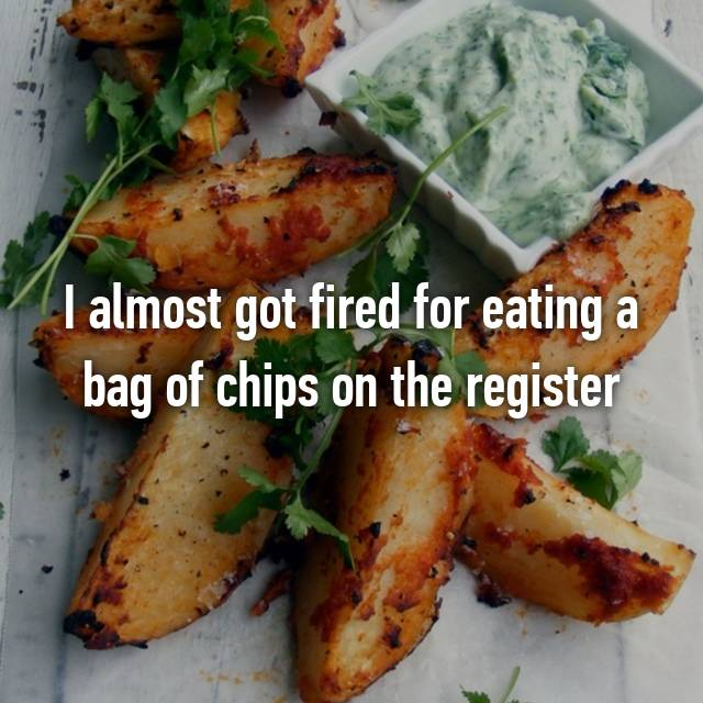 I almost got fired for eating a bag of chips on the register 🙃