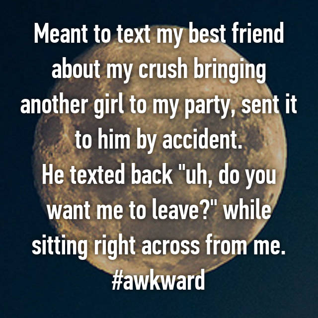 "Meant to text my best friend about my crush bringing another girl to my party, sent it to him by accident. He texted back ""uh, do you want me to leave?"" while sitting right across from me. #awkward"