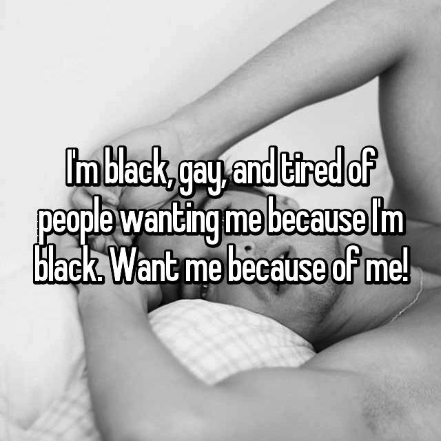 I'm black, gay, and tired of people wanting me because I'm black. Want me because of me!