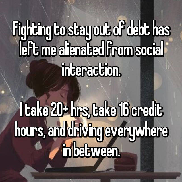 Fighting to stay out of debt has left me alienated from social interaction.  I take 20+ hrs, take 16 credit hours, and driving everywhere in between.