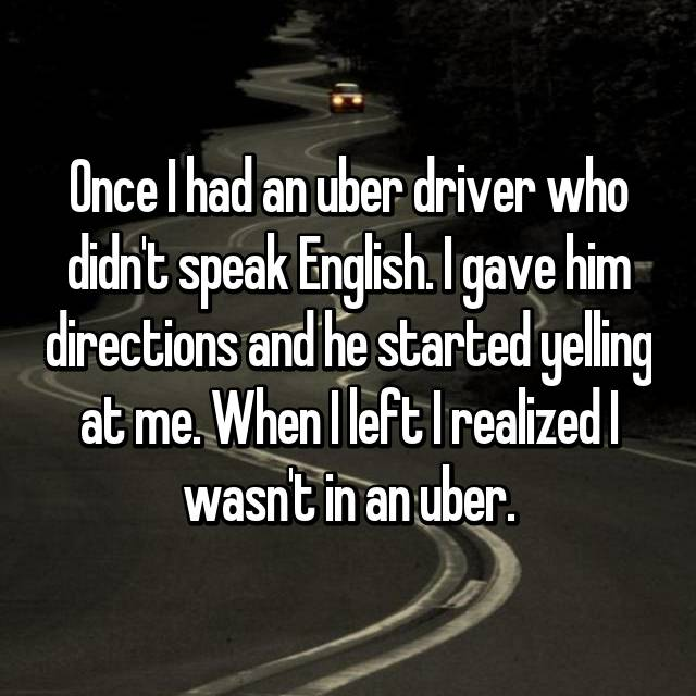 Once I had an uber driver who didn't speak English. I gave him directions and he started yelling at me. When I left I realized I wasn't in an uber.
