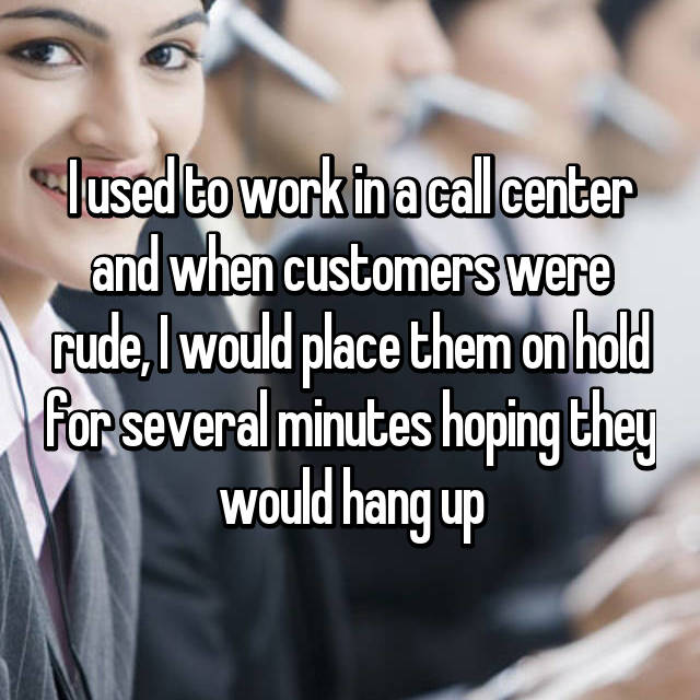 I used to work in a call center and when customers were rude, I would place them on hold for several minutes hoping they would hang up