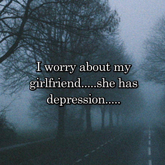 I worry about my girlfriend.....she has depression.....