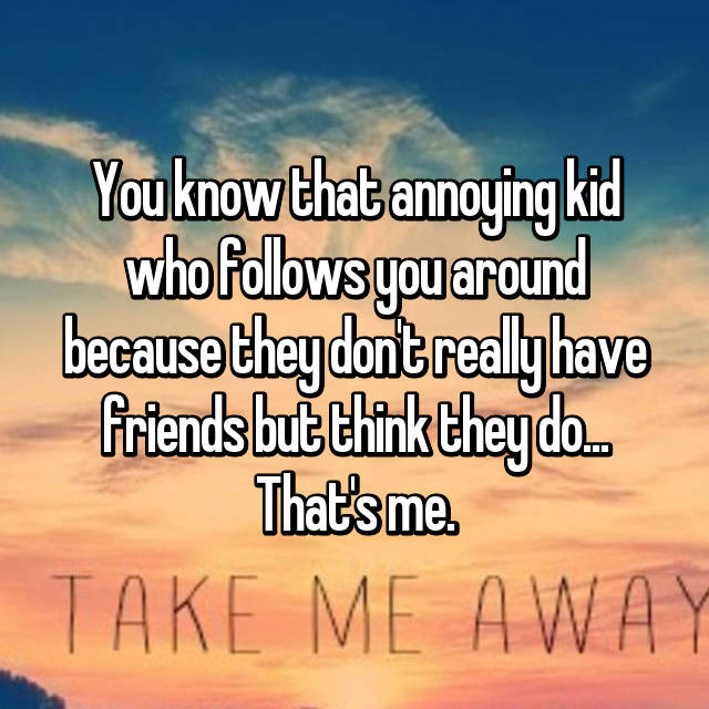 You know that annoying kid who follows you around because they don't really have friends but think they do... That's me.