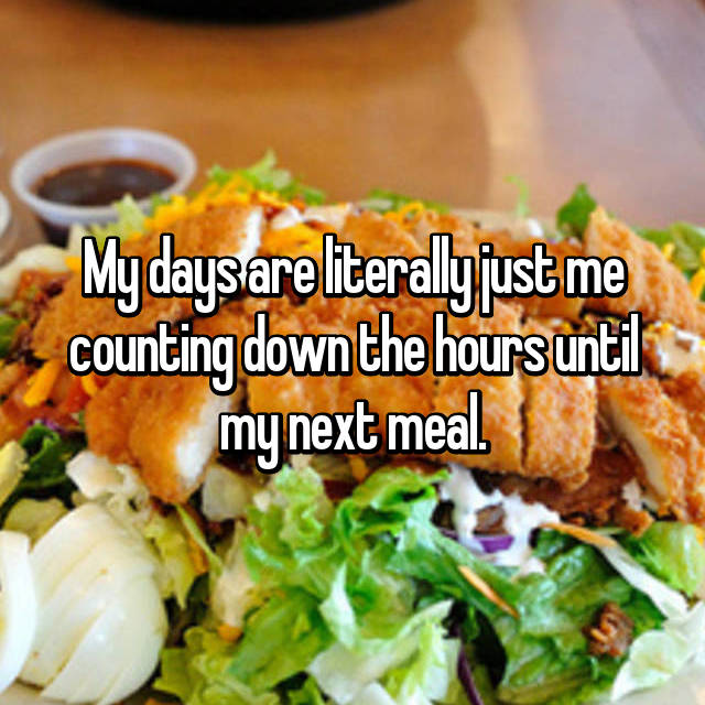 My days are literally just me counting down the hours until my next meal.