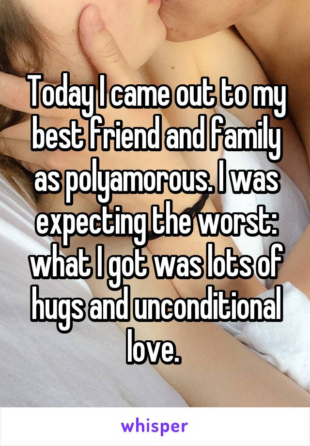 Today I came out to my best friend and family as polyamorous. I was