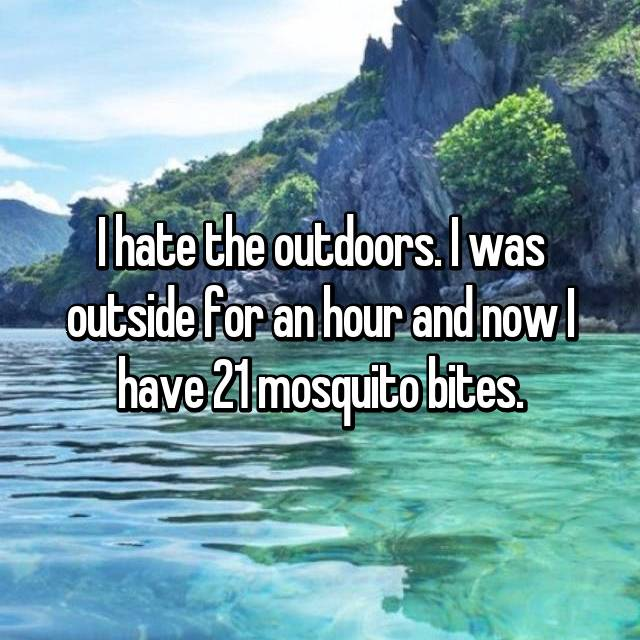 I hate the outdoors. I was outside for an hour and now I have 21 mosquito bites.