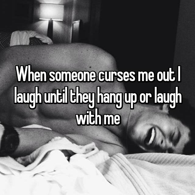 When someone curses me out I laugh until they hang up or laugh with me