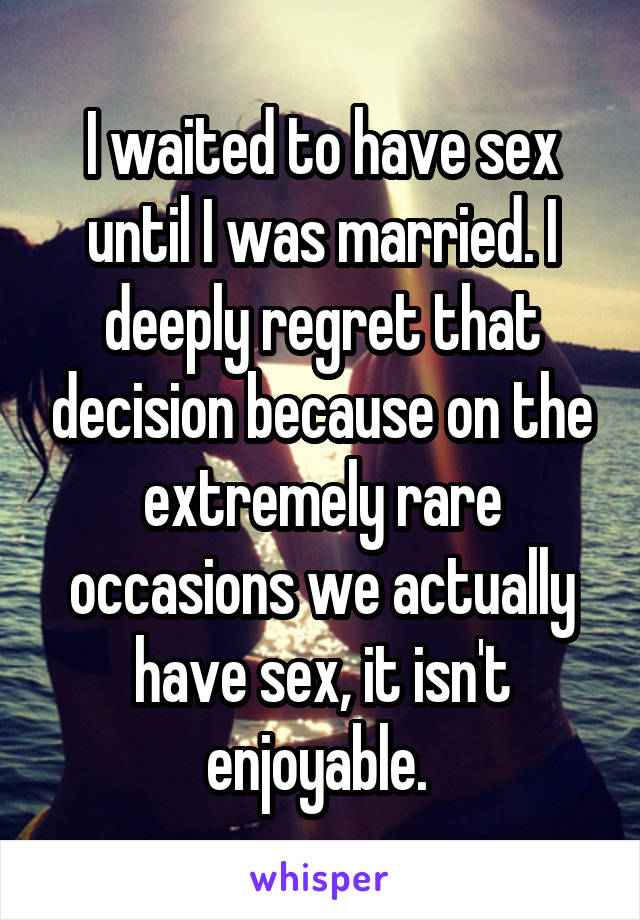 I waited to have sex until I was married. I deeply regret that decision because on the extremely rare occasions we actually have sex, it isn