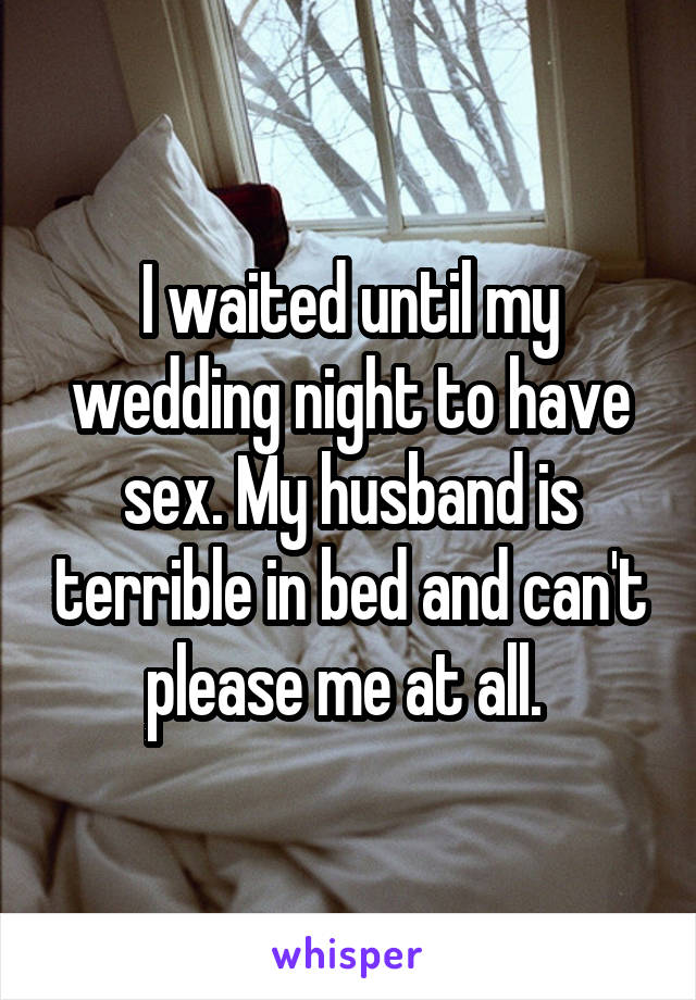 I waited until my wedding night to have sex. My husband is terrible in bed and can