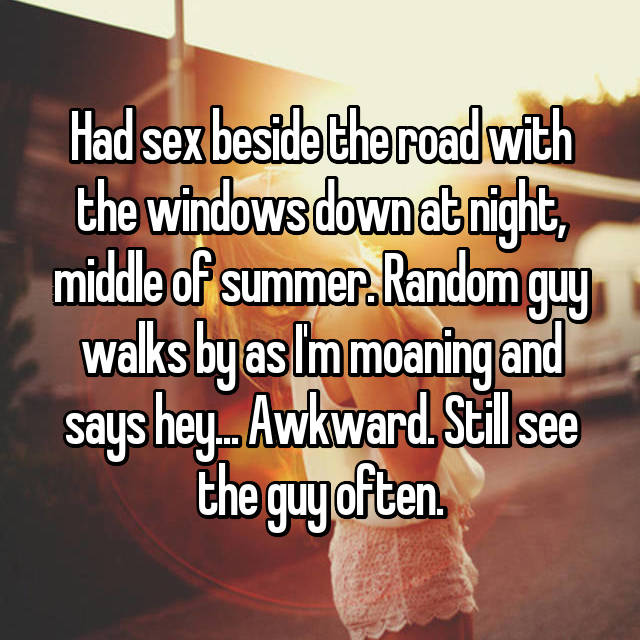 Had sex beside the road with the windows down at night, middle of summer. Random guy walks by as I'm moaning and says hey... Awkward. Still see the guy often.