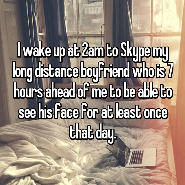 I wake up at 2am to Skype my long distance boyfriend who is 7 hours ahead of me to be able to see his face for at least once that day.