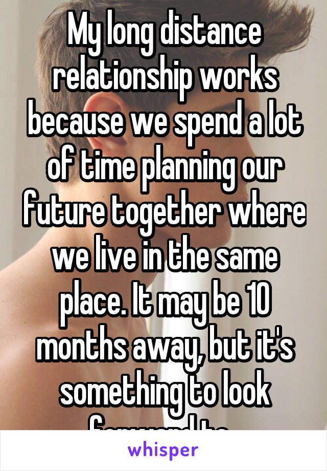 My long distance relationship works because we spend a lot of time planning our future together where we live in the same place. It may be 10 months away, but it