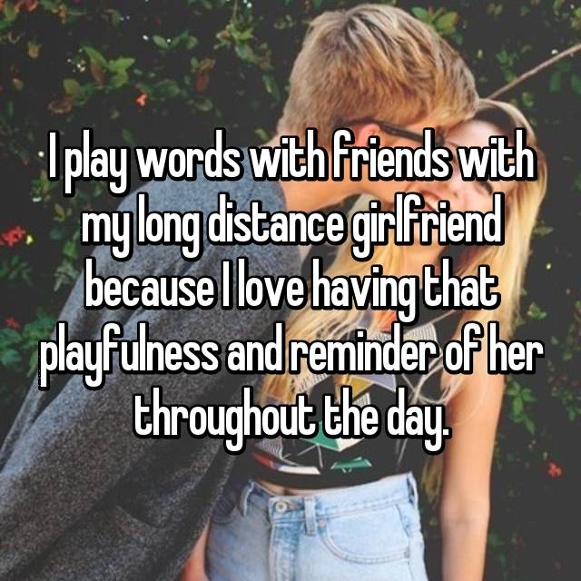 I play words with friends with my long distance girlfriend because I love having that playfulness and reminder of her throughout the day.