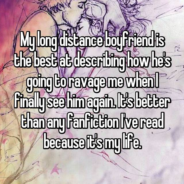 My long distance boyfriend is the best at describing how he's going to ravage me when I finally see him again. It's better than any fanfiction I've read because it's my life.