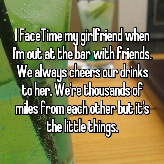 I FaceTime my girlfriend when I'm out at the bar with friends. We always cheers our drinks to her. We're thousands of miles from each other but it's the little things.
