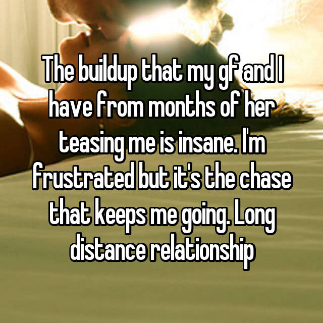 The buildup that my gf and I have from months of her teasing me is insane. I'm frustrated but it's the chase that keeps me going. Long distance relationship