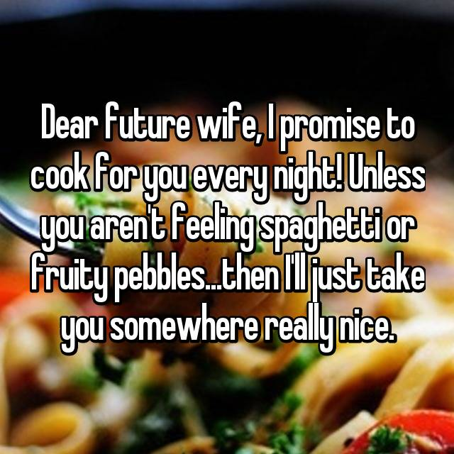 Dear future wife, I promise to cook for you every night! Unless you aren't feeling spaghetti or fruity pebbles...then I'll just take you somewhere really nice. 😘