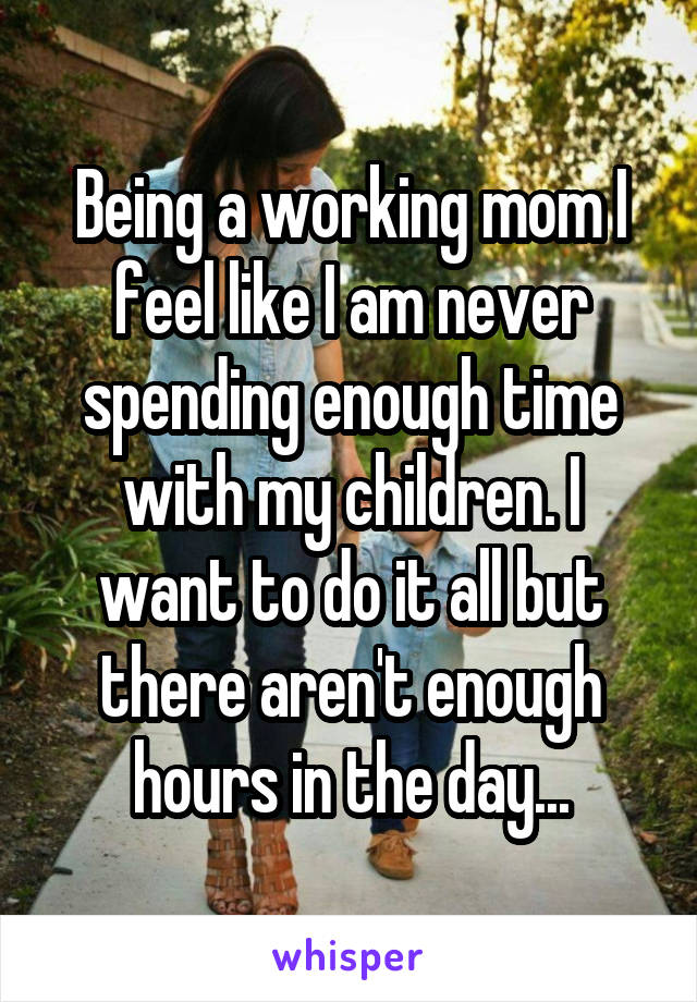 Being a working mom I feel like I am never spending enough time with my children. I want to do it all but there aren