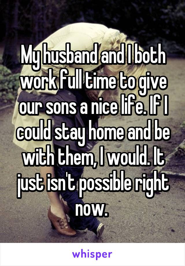 My husband and I both work full time to give our sons a nice life. If I could stay home and be with them, I would. It just isn
