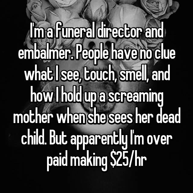 I'm a funeral director and embalmer. People have no clue what I see, touch, smell, and how I hold up a screaming mother when she sees her dead child. But apparently I'm over paid making $25/hr