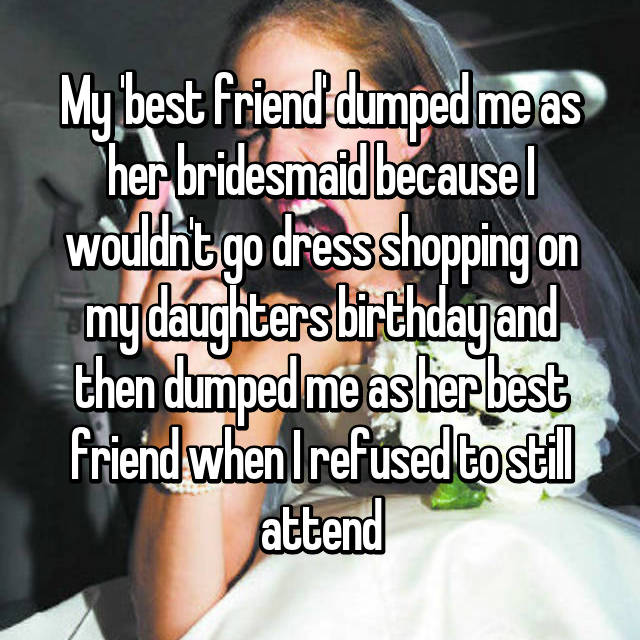 My 'best friend' dumped me as her bridesmaid because I wouldn't go dress shopping on my daughters birthday and then dumped me as her best friend when I refused to still attend