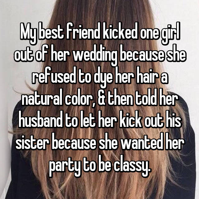 My best friend kicked one girl out of her wedding because she refused to dye her hair a natural color, & then told her husband to let her kick out his sister because she wanted her party to be classy.