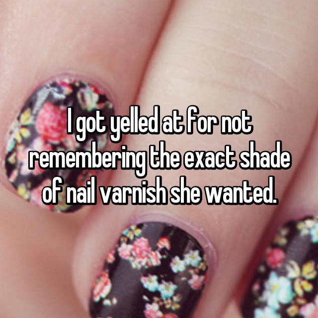 I got yelled at for not remembering the exact shade of nail varnish she wanted.