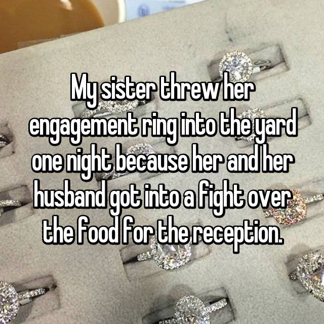 My sister threw her engagement ring into the yard one night because her and her husband got into a fight over the food for the reception.