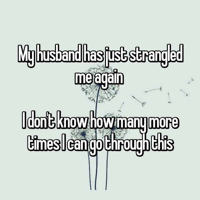 My husband has just strangled me again   I don't know how many more times I can go through this