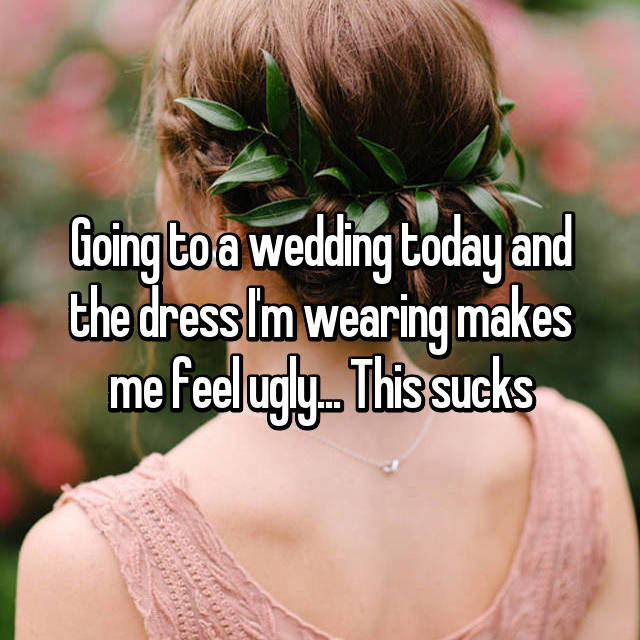 Going to a wedding today and the dress I'm wearing makes me feel ugly... This sucks