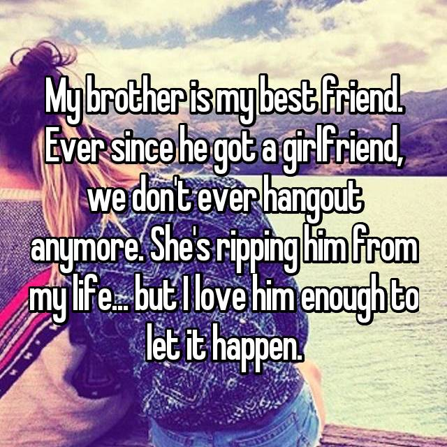 My brother is my best friend. Ever since he got a girlfriend, we don't ever hangout anymore. She's ripping him from my life... but I love him enough to let it happen.