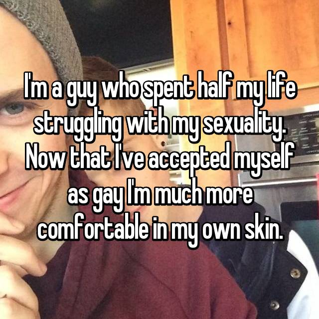 I'm a guy who spent half my life struggling with my sexuality. Now that I've accepted myself as gay I'm much more comfortable in my own skin.