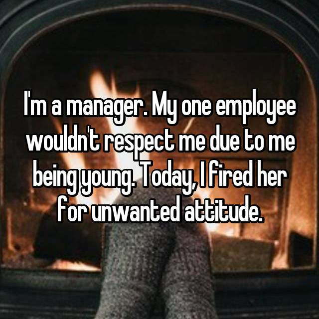 I'm a manager. My one employee wouldn't respect me due to me being young. Today, I fired her for unwanted attitude.