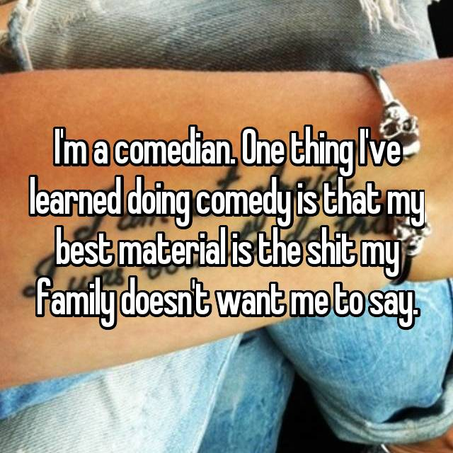 I'm a comedian. One thing I've learned doing comedy is that my best material is the shit my family doesn't want me to say.