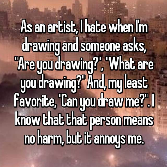 """As an artist, I hate when I'm drawing and someone asks, """"Are you drawing?"""", """"What are you drawing?"""" And, my least favorite, """"Can you draw me?"""". I know that that person means no harm, but it annoys me."""