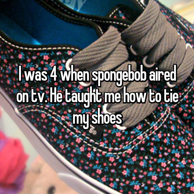 I was 4 when spongebob aired on tv. He taught me how to tie my shoes