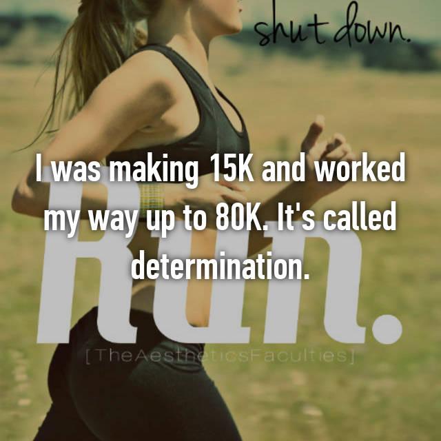 I was making 15K and worked my way up to 80K. It's called determination.