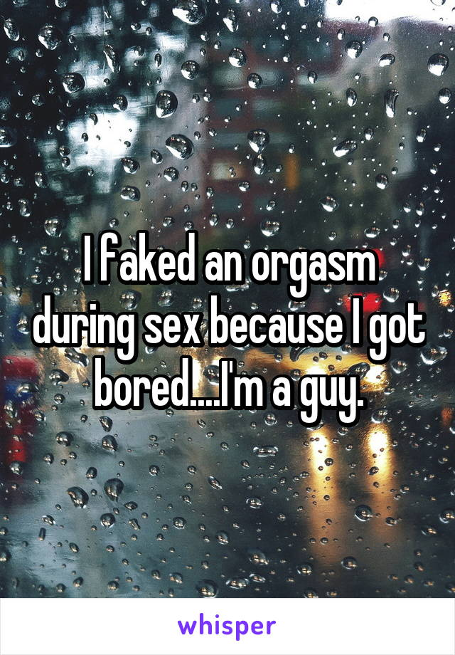 I faked an orgasm during sex because I got bored....I