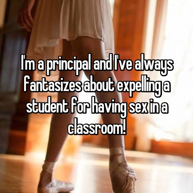 I'm a principal and I've always fantasizes about expelling a student for having sex in a classroom!