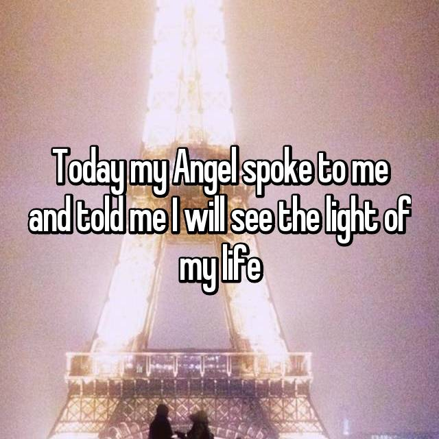 Today my Angel spoke to me and told me I will see the light of my life