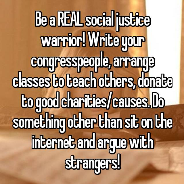 Be a REAL social justice warrior! Write your congresspeople, arrange classes to teach others, donate to good charities/causes. Do something other than sit on the internet and argue with strangers!