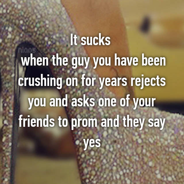 It sucks   when the guy you have been crushing on for years rejects you and asks one of your friends to prom and they say yes