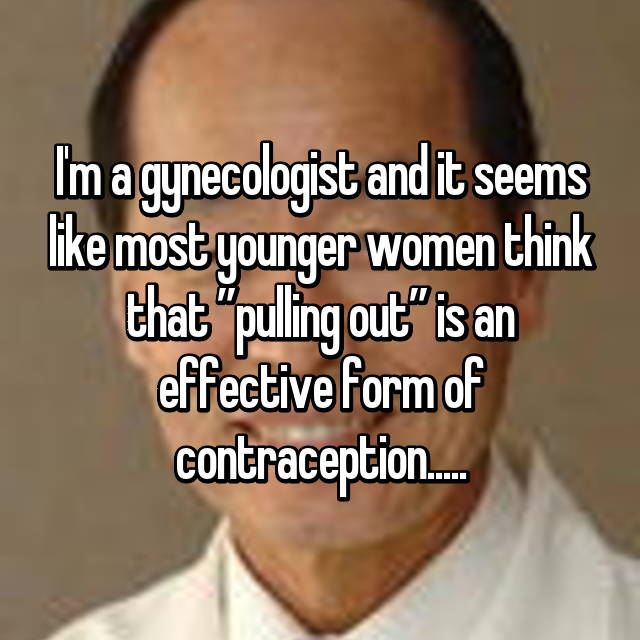 "I'm a gynecologist and it seems like most younger women think that ""pulling out"" is an effective form of contraception....."