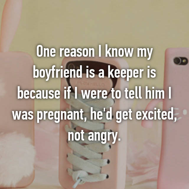 One reason I know my boyfriend is a keeper is because if I were to tell him I was pregnant, he'd get excited, not angry.