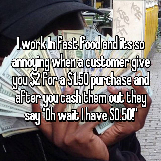 """I work In fast food and its so annoying when a customer give you $2 for a $1.50 purchase and after you cash them out they say """"Oh wait I have $0.50!"""""""