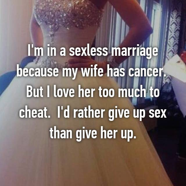 I'm in a sexless marriage because my wife has cancer.  But I love her too much to cheat.  I'd rather give up sex than give her up.