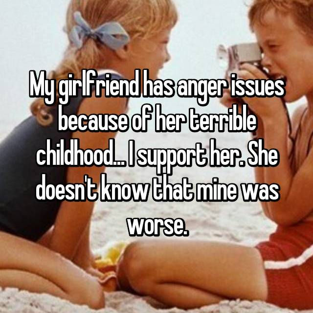 My girlfriend has anger issues because of her terrible childhood... I support her. She doesn't know that mine was worse.
