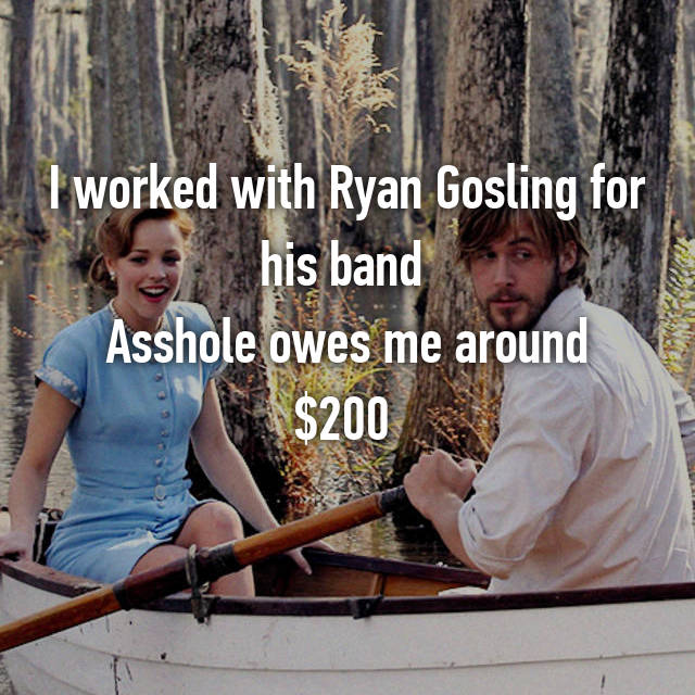 I worked with Ryan Gosling for his band  Asshole owes me around $200